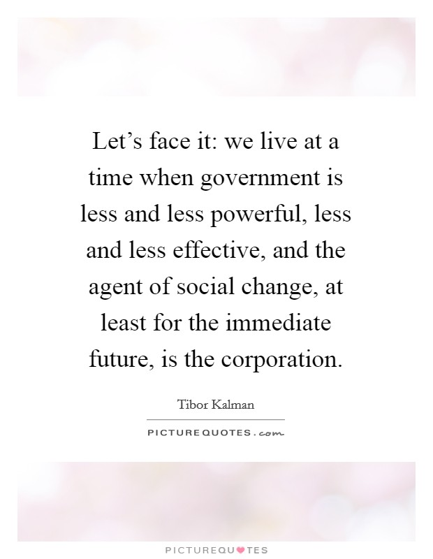 Let's face it: we live at a time when government is less and less powerful, less and less effective, and the agent of social change, at least for the immediate future, is the corporation Picture Quote #1