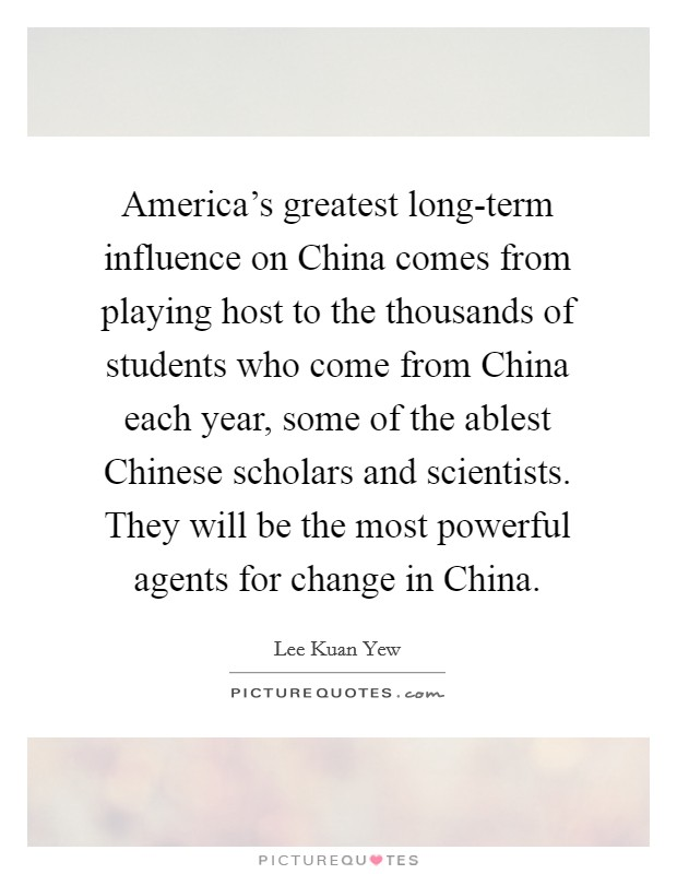 America's greatest long-term influence on China comes from playing host to the thousands of students who come from China each year, some of the ablest Chinese scholars and scientists. They will be the most powerful agents for change in China Picture Quote #1