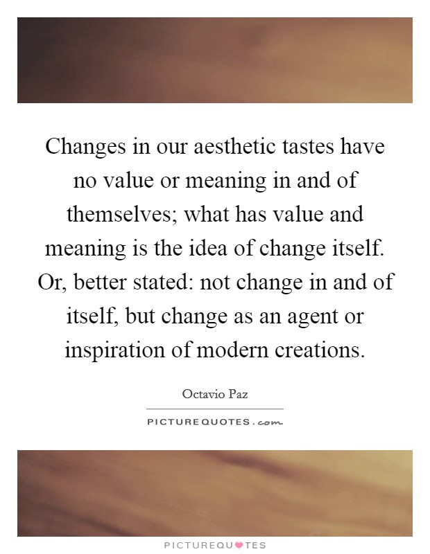 Changes in our aesthetic tastes have no value or meaning in and of themselves; what has value and meaning is the idea of change itself. Or, better stated: not change in and of itself, but change as an agent or inspiration of modern creations Picture Quote #1