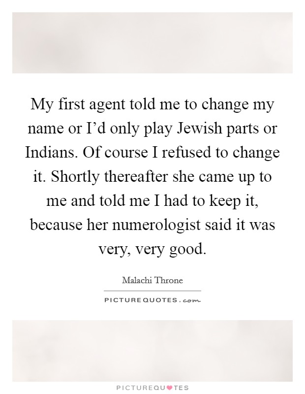 My first agent told me to change my name or I'd only play Jewish parts or Indians. Of course I refused to change it. Shortly thereafter she came up to me and told me I had to keep it, because her numerologist said it was very, very good Picture Quote #1