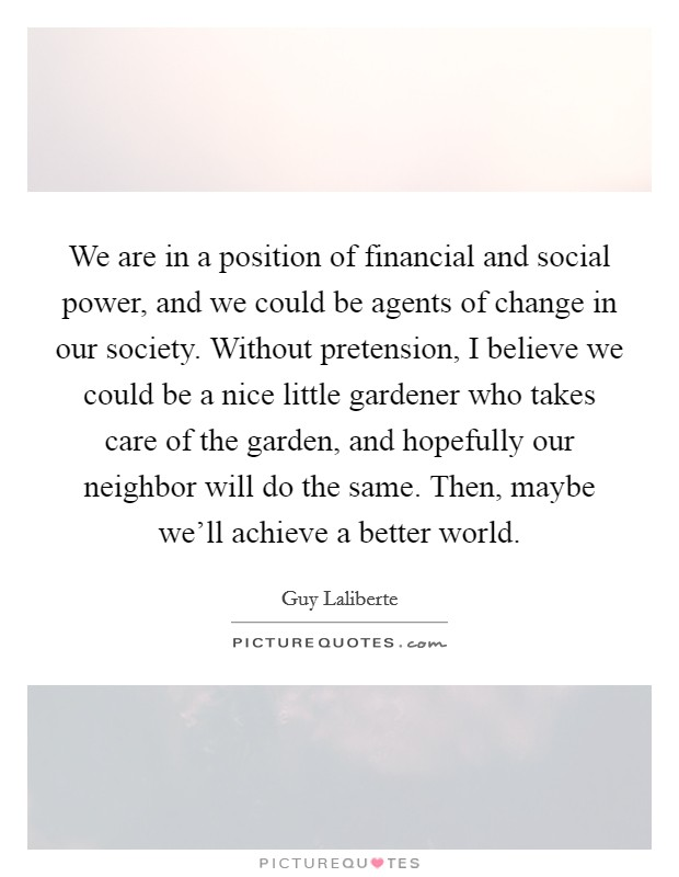We are in a position of financial and social power, and we could be agents of change in our society. Without pretension, I believe we could be a nice little gardener who takes care of the garden, and hopefully our neighbor will do the same. Then, maybe we'll achieve a better world Picture Quote #1