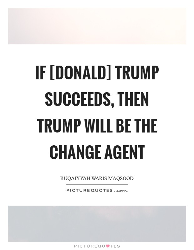 If [Donald] Trump succeeds, then Trump will be the change agent Picture Quote #1