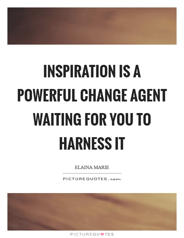 Inspiration is a powerful change agent waiting for you to harness it Picture Quote #1