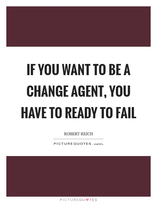 If you want to be a change agent, you have to ready to fail Picture Quote #1