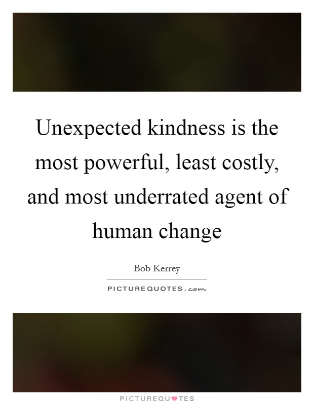 Unexpected kindness is the most powerful, least costly, and most underrated agent of human change Picture Quote #1