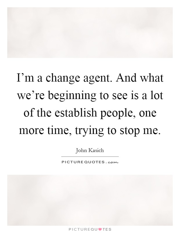 I'm a change agent. And what we're beginning to see is a lot of the establish people, one more time, trying to stop me Picture Quote #1
