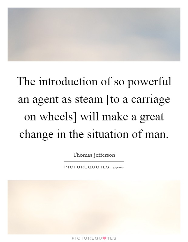 The introduction of so powerful an agent as steam [to a carriage on wheels] will make a great change in the situation of man Picture Quote #1