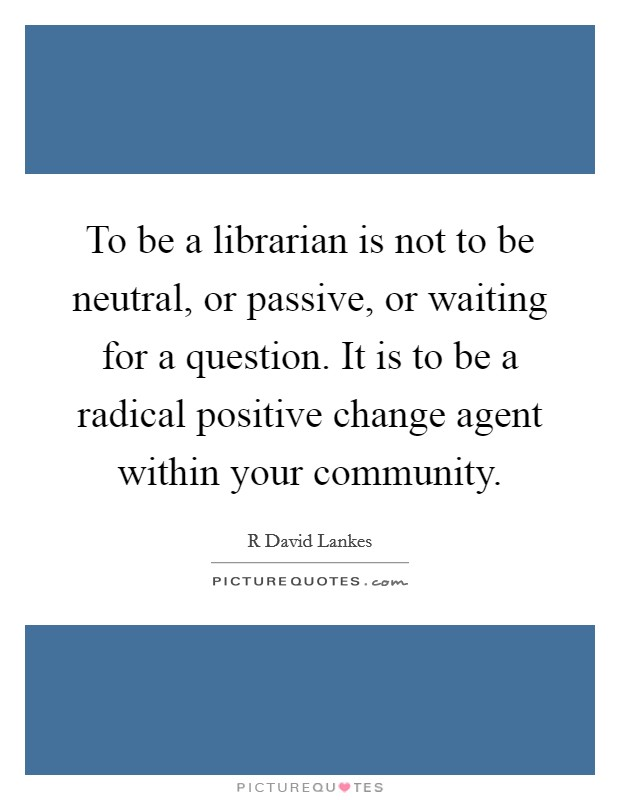 To be a librarian is not to be neutral, or passive, or waiting for a question. It is to be a radical positive change agent within your community Picture Quote #1