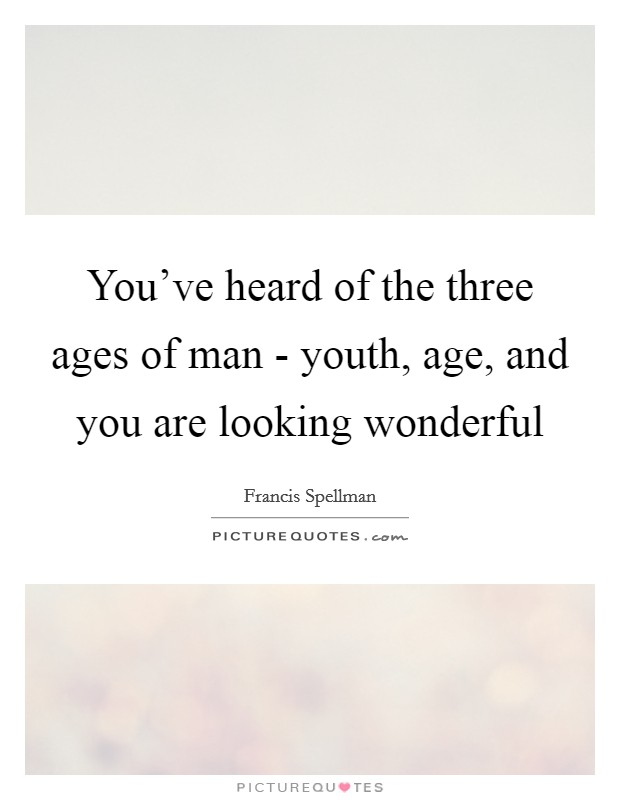 You've heard of the three ages of man - youth, age, and you are looking wonderful Picture Quote #1