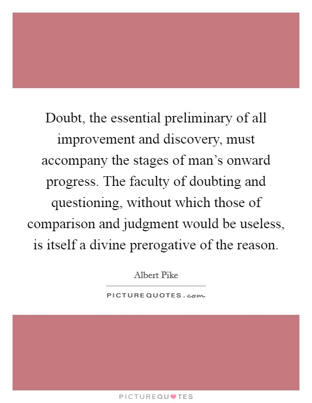 Doubt, the essential preliminary of all improvement and discovery, must accompany the stages of man's onward progress. The faculty of doubting and questioning, without which those of comparison and judgment would be useless, is itself a divine prerogative of the reason. Picture Quote #1