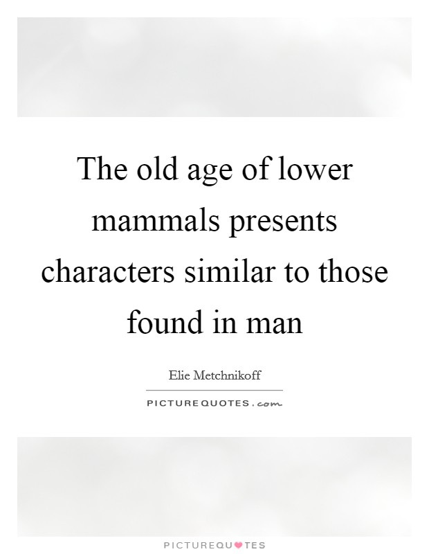 The old age of lower mammals presents characters similar to those found in man Picture Quote #1