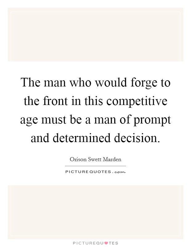 The man who would forge to the front in this competitive age must be a man of prompt and determined decision Picture Quote #1