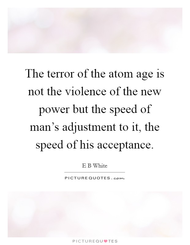 The terror of the atom age is not the violence of the new power but the speed of man's adjustment to it, the speed of his acceptance Picture Quote #1