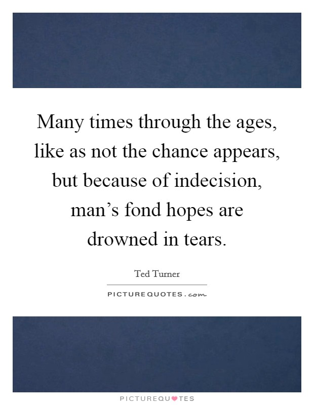 Many times through the ages, like as not the chance appears, but because of indecision, man's fond hopes are drowned in tears Picture Quote #1