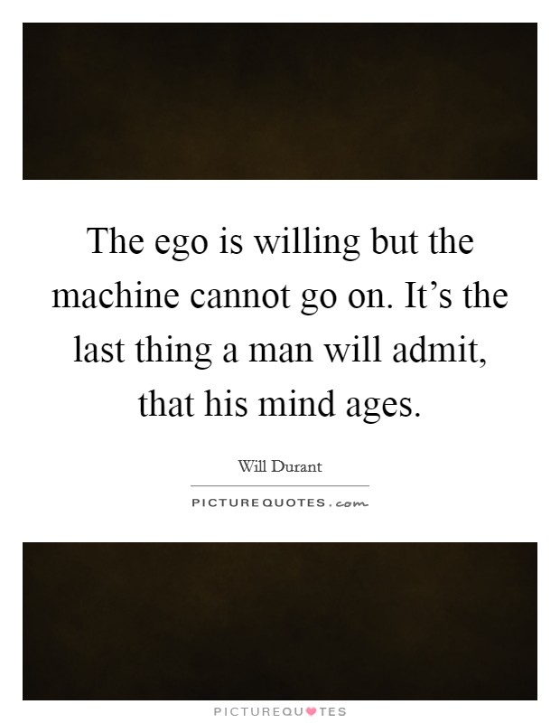 The ego is willing but the machine cannot go on. It's the last thing a man will admit, that his mind ages Picture Quote #1