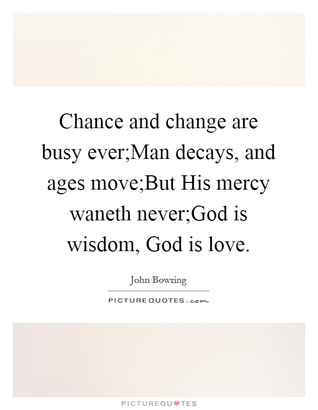 Chance and change are busy ever;Man decays, and ages move;But His mercy waneth never;God is wisdom, God is love Picture Quote #1