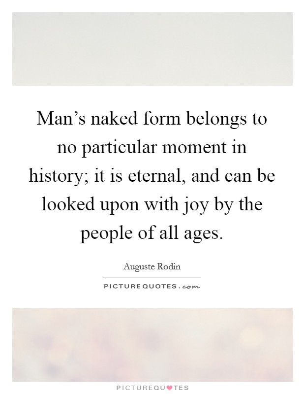 Man's naked form belongs to no particular moment in history; it is eternal, and can be looked upon with joy by the people of all ages Picture Quote #1