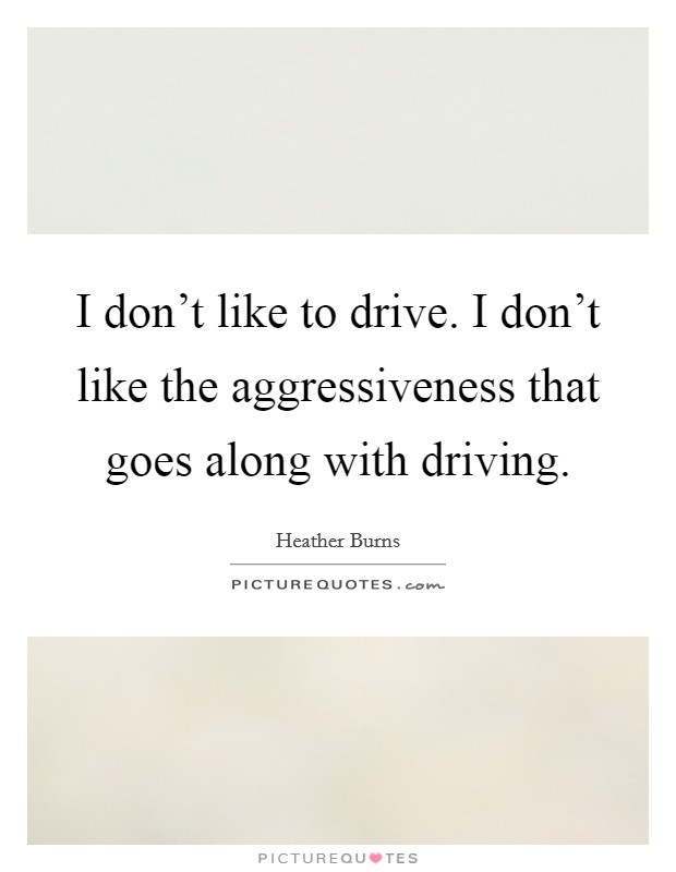 I don't like to drive. I don't like the aggressiveness that goes along with driving Picture Quote #1