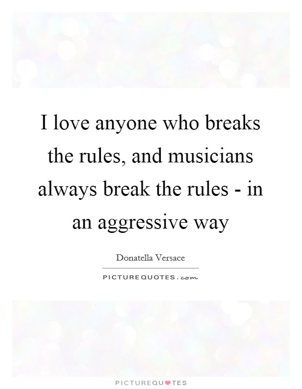 I love anyone who breaks the rules, and musicians always break the rules - in an aggressive way Picture Quote #1