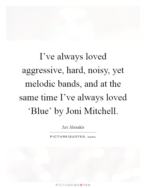 I've always loved aggressive, hard, noisy, yet melodic bands, and at the same time I've always loved 'Blue' by Joni Mitchell Picture Quote #1