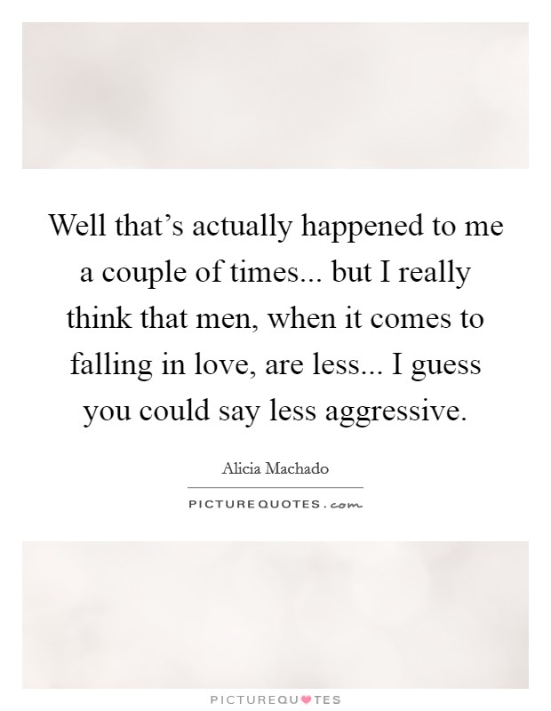 Well that's actually happened to me a couple of times... but I really think that men, when it comes to falling in love, are less... I guess you could say less aggressive Picture Quote #1
