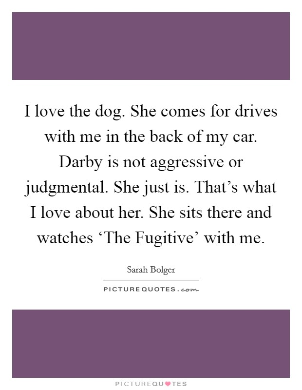 I love the dog. She comes for drives with me in the back of my car. Darby is not aggressive or judgmental. She just is. That's what I love about her. She sits there and watches 'The Fugitive' with me Picture Quote #1
