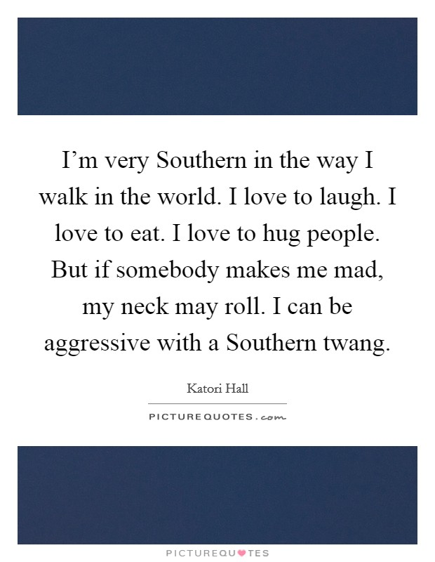 I'm very Southern in the way I walk in the world. I love to laugh. I love to eat. I love to hug people. But if somebody makes me mad, my neck may roll. I can be aggressive with a Southern twang Picture Quote #1
