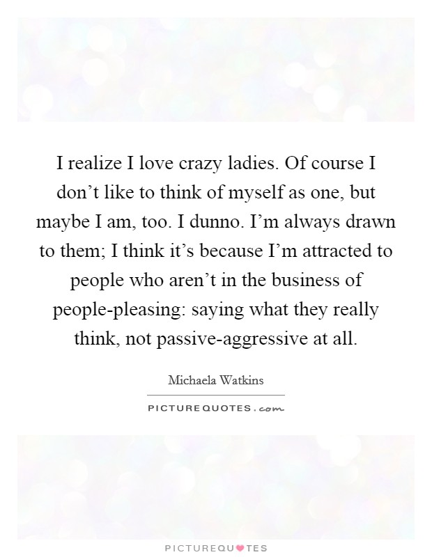 I realize I love crazy ladies. Of course I don't like to think of myself as one, but maybe I am, too. I dunno. I'm always drawn to them; I think it's because I'm attracted to people who aren't in the business of people-pleasing: saying what they really think, not passive-aggressive at all Picture Quote #1