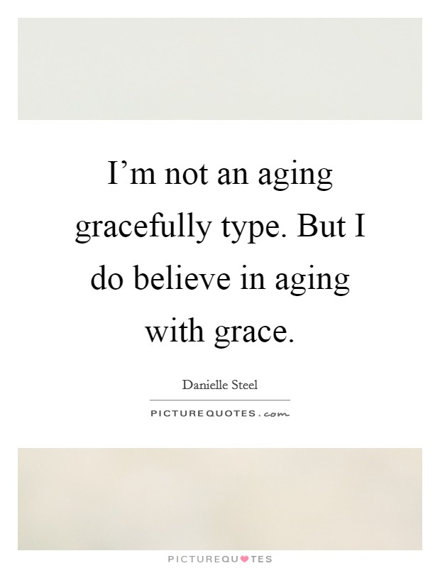 I'm not an aging gracefully type. But I do believe in aging with grace Picture Quote #1