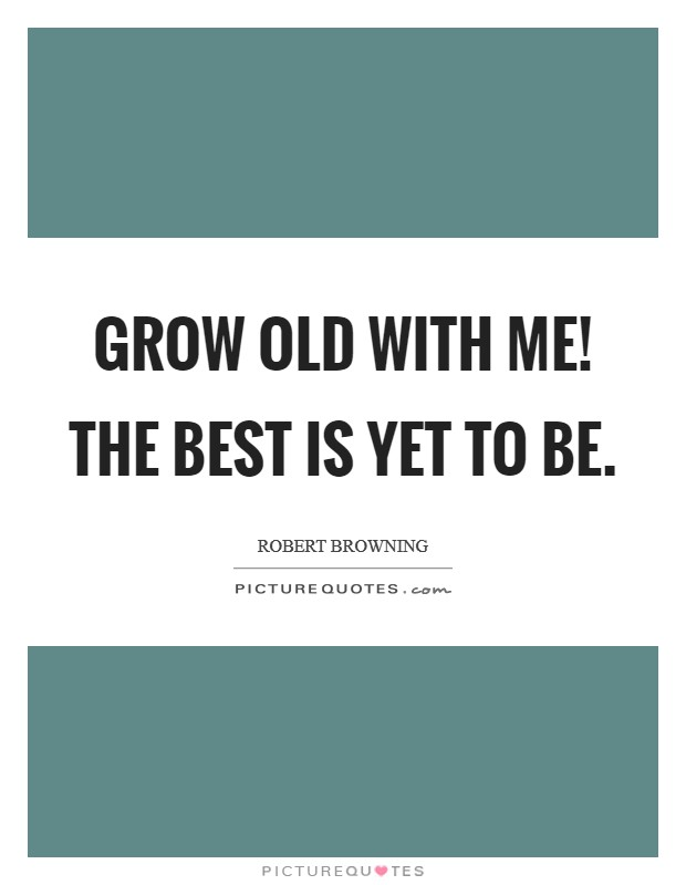 Grow old with me! The best is yet to be Picture Quote #1