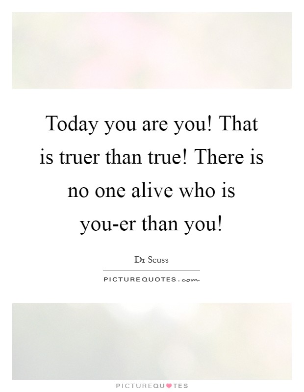 Today you are you! That is truer than true! There is no one alive who is you-er than you! Picture Quote #1