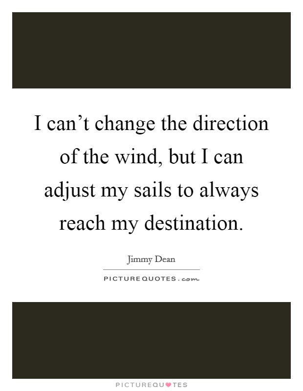 I can't change the direction of the wind, but I can adjust my sails to always reach my destination Picture Quote #1
