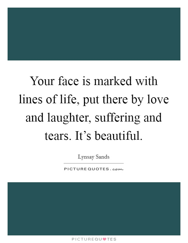 Your face is marked with lines of life, put there by love and laughter, suffering and tears. It's beautiful Picture Quote #1