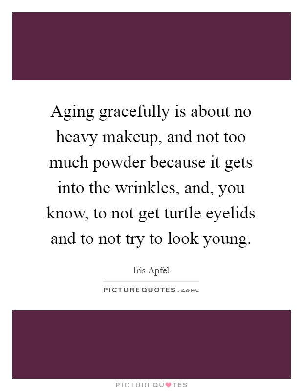 Aging gracefully is about no heavy makeup, and not too much powder because it gets into the wrinkles, and, you know, to not get turtle eyelids and to not try to look young Picture Quote #1