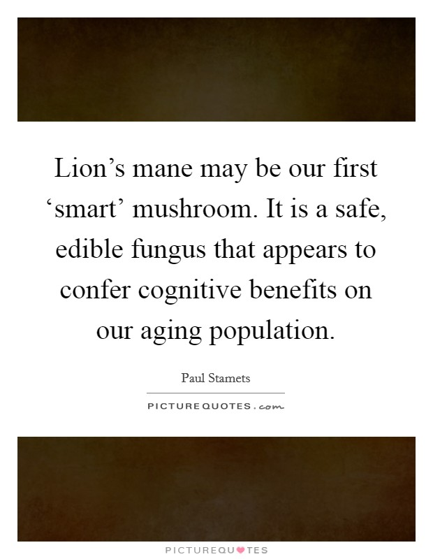 Lion's mane may be our first 'smart' mushroom. It is a safe, edible fungus that appears to confer cognitive benefits on our aging population Picture Quote #1