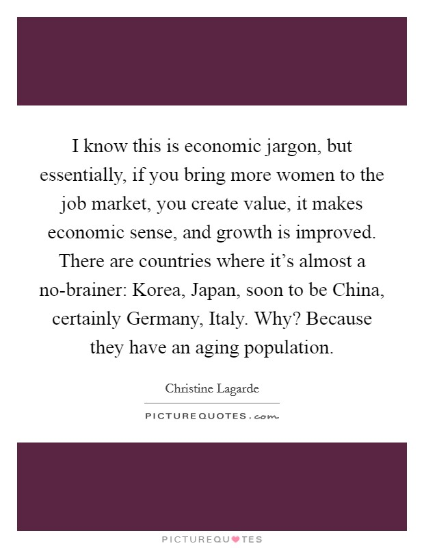 I know this is economic jargon, but essentially, if you bring more women to the job market, you create value, it makes economic sense, and growth is improved. There are countries where it's almost a no-brainer: Korea, Japan, soon to be China, certainly Germany, Italy. Why? Because they have an aging population Picture Quote #1