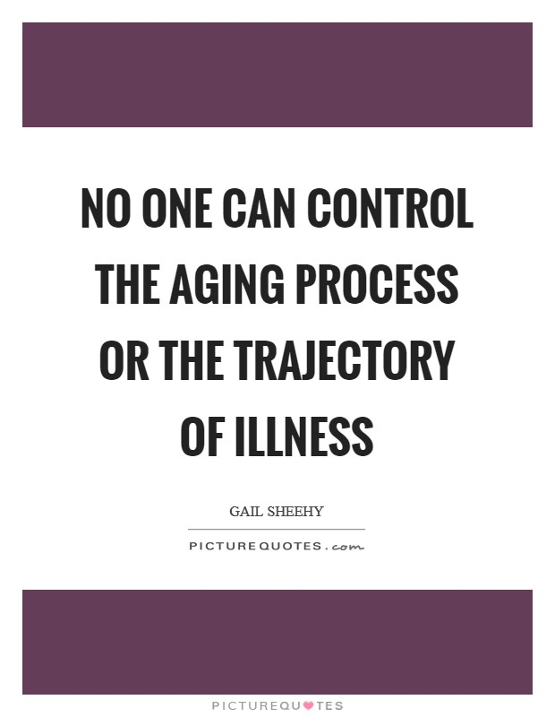 No one can control the aging process or the trajectory of illness Picture Quote #1