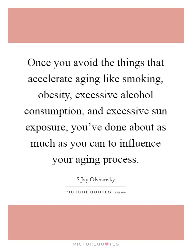 Once you avoid the things that accelerate aging like smoking, obesity, excessive alcohol consumption, and excessive sun exposure, you've done about as much as you can to influence your aging process Picture Quote #1