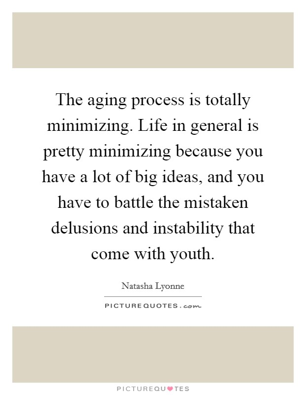 The aging process is totally minimizing. Life in general is pretty minimizing because you have a lot of big ideas, and you have to battle the mistaken delusions and instability that come with youth Picture Quote #1