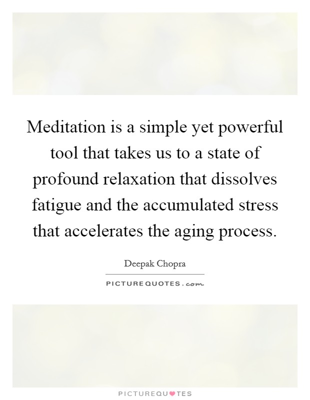 Meditation is a simple yet powerful tool that takes us to a state of profound relaxation that dissolves fatigue and the accumulated stress that accelerates the aging process Picture Quote #1