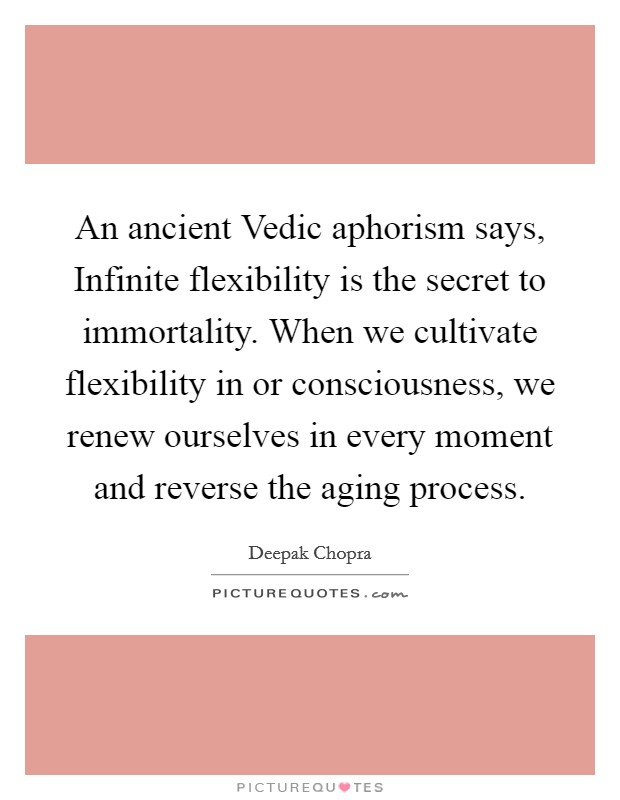 An ancient Vedic aphorism says, Infinite flexibility is the secret to immortality. When we cultivate flexibility in or consciousness, we renew ourselves in every moment and reverse the aging process Picture Quote #1