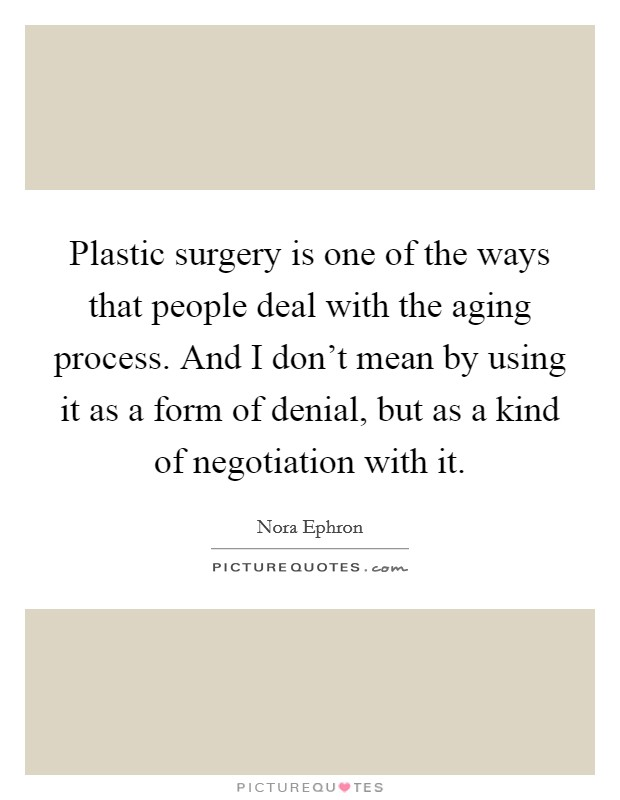 Plastic surgery is one of the ways that people deal with the aging process. And I don't mean by using it as a form of denial, but as a kind of negotiation with it Picture Quote #1