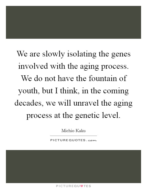 We are slowly isolating the genes involved with the aging process. We do not have the fountain of youth, but I think, in the coming decades, we will unravel the aging process at the genetic level Picture Quote #1