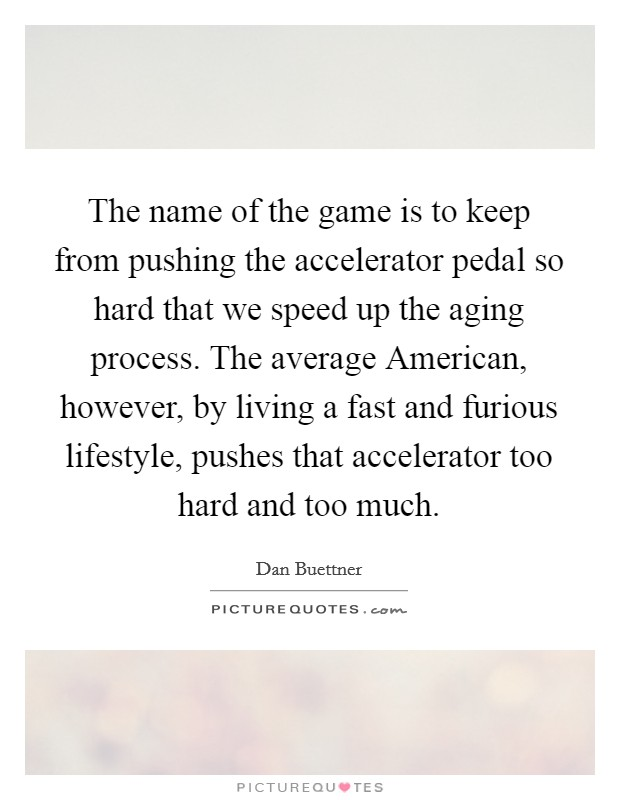 The name of the game is to keep from pushing the accelerator pedal so hard that we speed up the aging process. The average American, however, by living a fast and furious lifestyle, pushes that accelerator too hard and too much Picture Quote #1