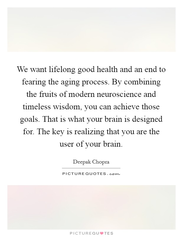 We want lifelong good health and an end to fearing the aging process. By combining the fruits of modern neuroscience and timeless wisdom, you can achieve those goals. That is what your brain is designed for. The key is realizing that you are the user of your brain Picture Quote #1