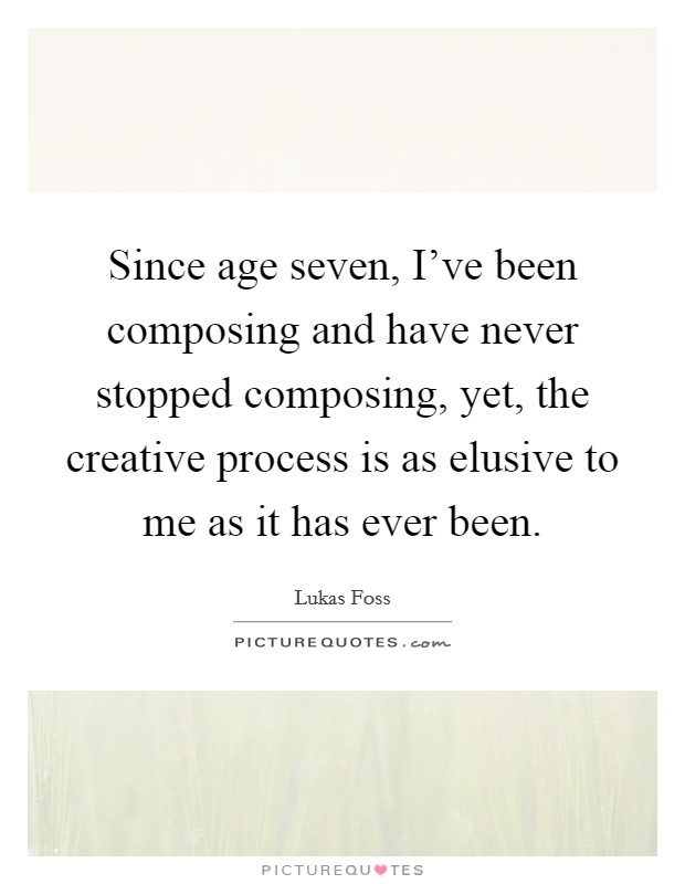 Since age seven, I've been composing and have never stopped composing, yet, the creative process is as elusive to me as it has ever been Picture Quote #1