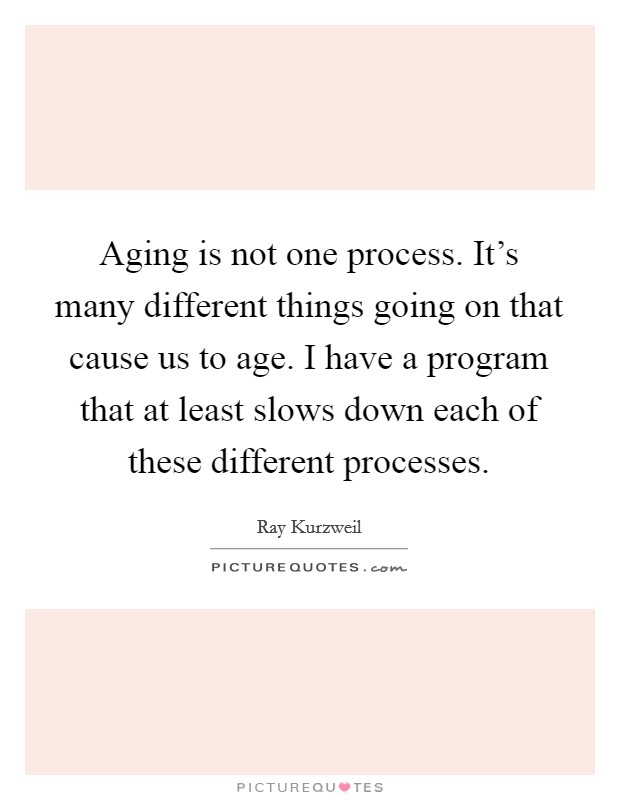 Aging is not one process. It's many different things going on that cause us to age. I have a program that at least slows down each of these different processes Picture Quote #1
