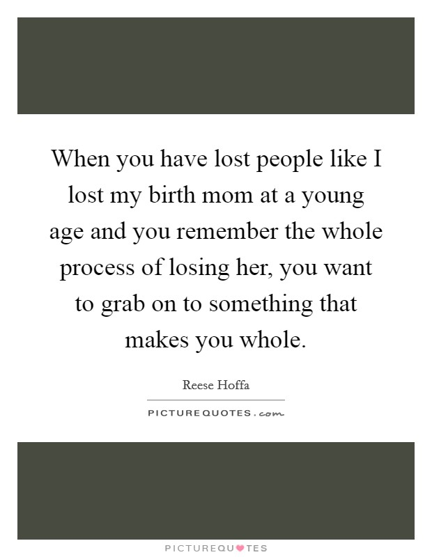When you have lost people like I lost my birth mom at a young age and you remember the whole process of losing her, you want to grab on to something that makes you whole Picture Quote #1