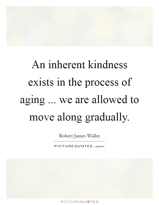 An inherent kindness exists in the process of aging ... we are allowed to move along gradually Picture Quote #1
