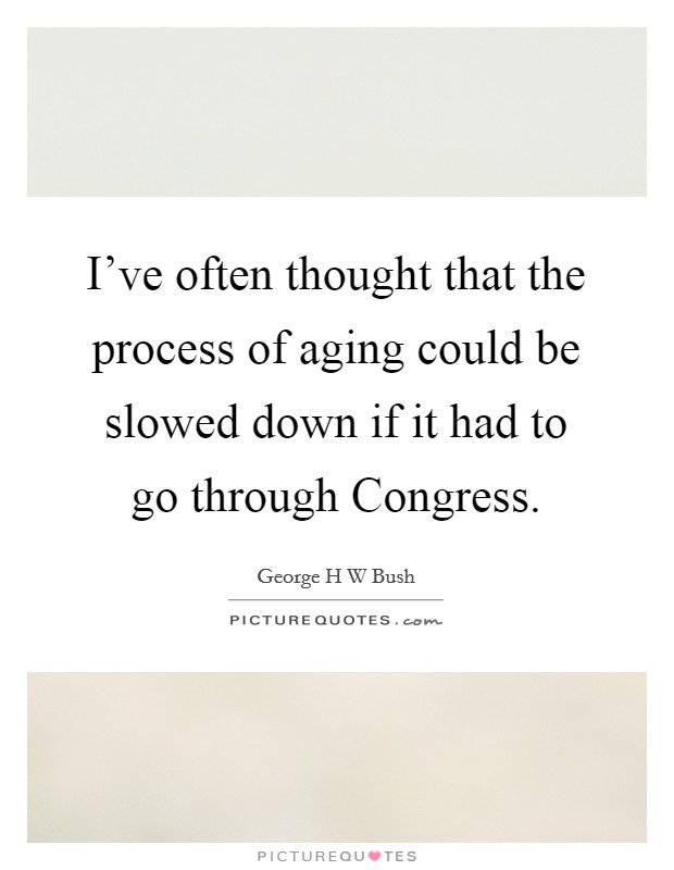 I've often thought that the process of aging could be slowed down if it had to go through Congress Picture Quote #1